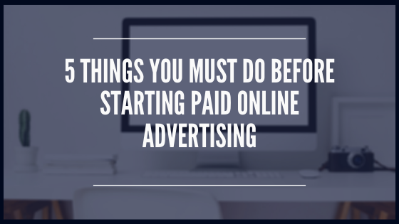 5 Things You Must Do Before Starting Paid Online Advertising